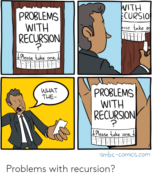 Comics, Com, and Ecu: WITH  ECURSIO  PROBLEMS  WITH  |RECURSION  take  ease  or  LPlease take one  PROBLEMS  WITH  RECURSION  WHAT  THE  ECu  Please take one  Smbc-comics.com Problems with recursion?