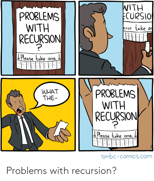 The L: WITH  ECURSIO  PROBLEMS  WITH  SJON  take  or  ease  RECURSION  LPlease take one  PROBLEMS  WITH  RECURSION  WHAT  THE-  L Please take one  smbc-comics.com Problems with recursion?