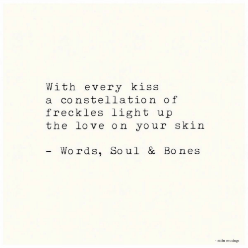 freckles: With every kiss  a constellation of  freckles light  the love on your skin  u p  Wo rds, Soul & Bones  - satin musings