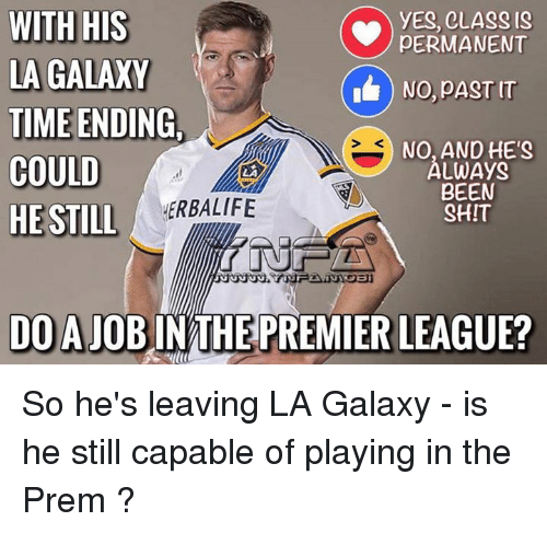 Memes, Premier League, and Herbalife: WITH HIS  YES, CLASS IS  PERMANENT  LA GALAXY  NO, DASTIT  TIME ENDING.  NO, AND HE'S  COULD  ALWAyS  BEEN  HERBALIFE  HE STILL  SHIT  DO A JOBIN THE PREMIER LEAGUE? So he's leaving LA Galaxy - is he still capable of playing in the Prem ?
