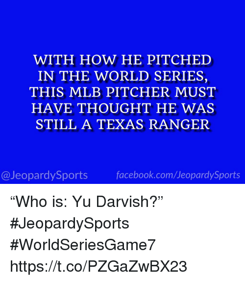 """World Series: WITH HOW HE PITCHED  IN THE WORLD SERIES,  THIS MLB PITCHER MUST  HAVE THOUGHT HE WAS  STILL A TEXAS RANGER  @JeopardySportsfacebook.com/JeopardySports """"Who is: Yu Darvish?"""" #JeopardySports #WorldSeriesGame7 https://t.co/PZGaZwBX23"""