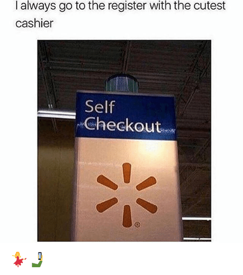 Memes, 🤖, and Always: with  I always go to the register  cashier  the cutest  Self  Checkout 💃🤳