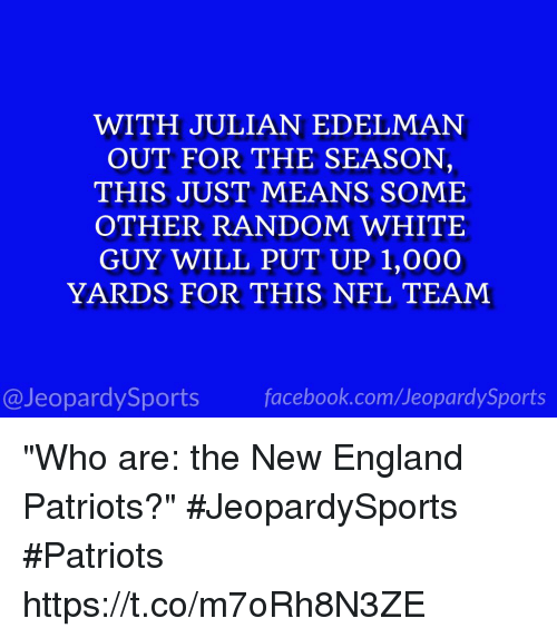 "New England Patriots: WITH JULIAN EDELMAN  OUT FOR THE SEASON,  THIS JUST MEANS SOME  OTHER RANDOM WHITE  GUY WILL PUT UP 1,000O  YARDS FOR THIS NFL TEAM  @JeopardySports facebook.com/JeopardySports ""Who are: the New England Patriots?"" #JeopardySports #Patriots https://t.co/m7oRh8N3ZE"
