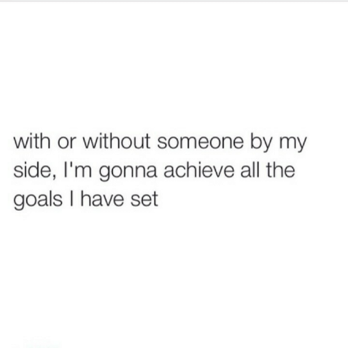Goals, All The, and Set: with or without someone by my  side, I'm gonna achieve all the  goals I have set