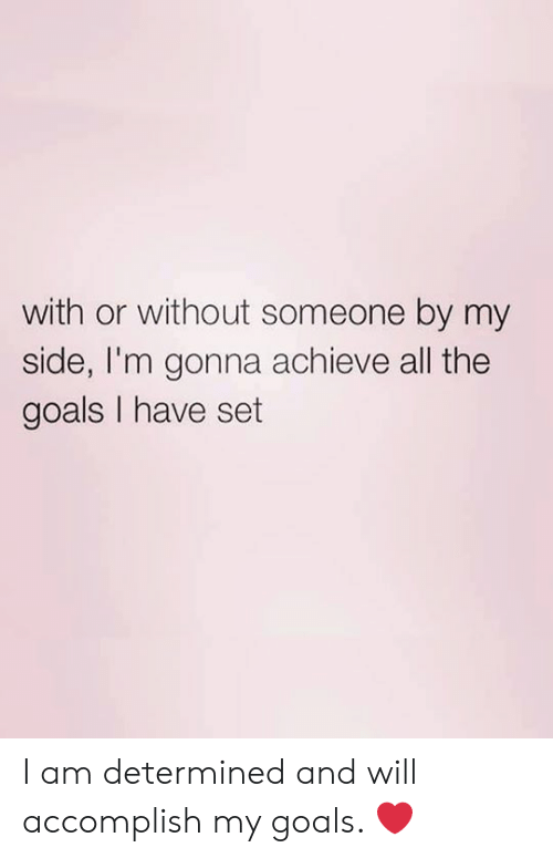Goals, All The, and Set: with or without someone by my  side, I'm gonna achieve all the  goals I have set I am determined and will accomplish my goals. ❤️