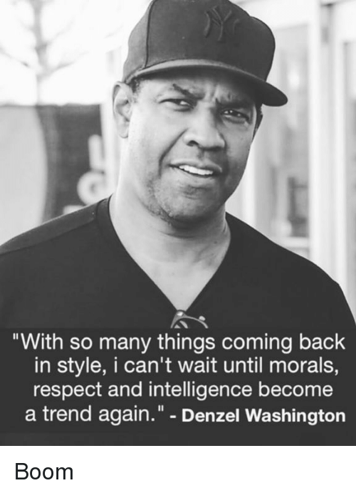 "Denzel Washington, Respect, and Back: ""With so many things coming back  in style, I can't wait until morals,  respect and intelligence become  a trend again."" - Denzel Washington Boom"