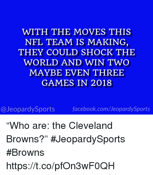 """Cleveland Browns, Nfl, and Sports: WITH THE MOVES THIS  NFL TEAM IS MAKING  THEY COULD SHOCK THE  WORLD AND WIN TWO  MAYBE EVEN THREE  GAMES IN 2018  @JeopardySportsfacebook.com/JeopardySports """"Who are: the Cleveland Browns?"""" #JeopardySports #Browns https://t.co/pfOn3wF0QH"""