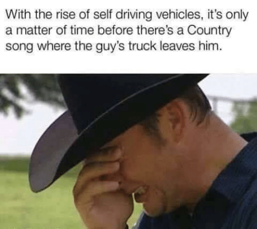 Driving, Time, and A Matter: With the rise of self driving vehicles, it's only  a matter of time before there's a Country  song where the guy's truck leaves him.