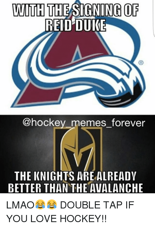 Hockey, Lmao, and Love: WITH  THESIGNING OF  REID DUKE  hockey memes forever  THE KNIGHTS ARE ALREADY  BETTER THAN THE AVALANCHE LMAO😂😂 DOUBLE TAP IF YOU LOVE HOCKEY!!