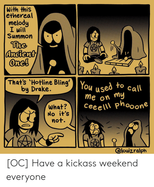 Bling, Drake, and Hotline Bling: with this  ethereal  melody  I will  Summon  The  Ancient  One!  That's 'Hotline Bling' You  by Drake.  used to call  me on my  Cee e \\\ phooone  what?  No it's  not.  @louizralph [OC] Have a kickass weekend everyone