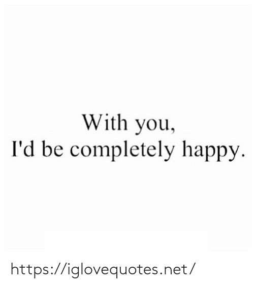 Happy: With you,  I'd be completely happy. https://iglovequotes.net/