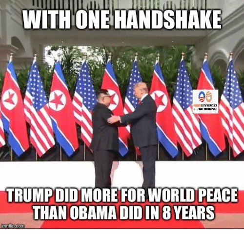 Memes, Obama, and World: WITHONE HANDSHAKE  TRUMPDID MORE FOR WORLD PEACE  THAN OBAMA DIDIN 8 YEARS  imgilip.com