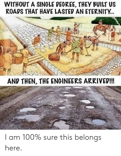 Eternity, Terrible Facebook, and Single: WITHOUT A SINGLE DEGREE, THEY BUILT US  ROADS THAT HAVE LASTED AN ETERNITY..  AND THEN, THE ENGINEERS ARRIVED!! I am 100% sure this belongs here.