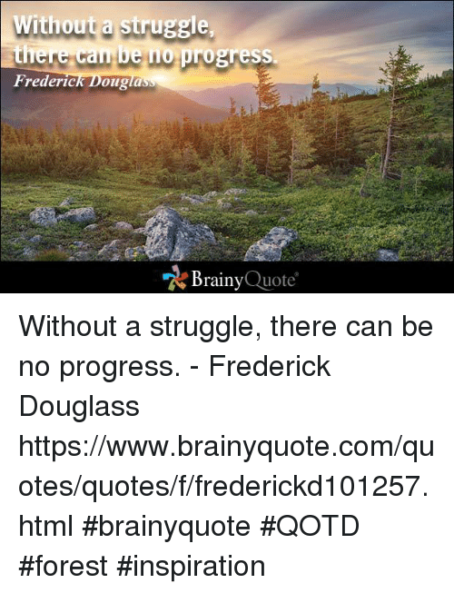 "Frederick Douglass: Without a struggle  there can be no  progress.  Frederic  Dougla  ""A Brainy  Quote Without a struggle, there can be no progress. - Frederick Douglass https://www.brainyquote.com/quotes/quotes/f/frederickd101257.html #brainyquote #QOTD #forest #inspiration"