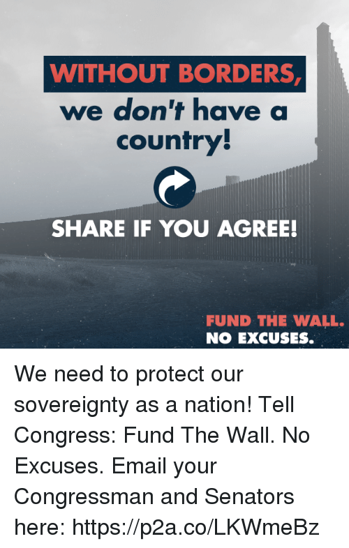 Share If You Agree: WITHOUT BORDERS  we don't have a  country  SHARE IF YOU AGREE!  FUND THE WALL.  NO EXCUSES. We need to protect our sovereignty as a nation! Tell Congress: Fund The Wall. No Excuses.  Email your Congressman and Senators here: https://p2a.co/LKWmeBz