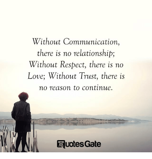Love, Respect, and Reason: Without Communication,  there is no relationship;  Without Respect, there is no  Love; Without Trust, there is  no reason to continue.  Eu  otesGate