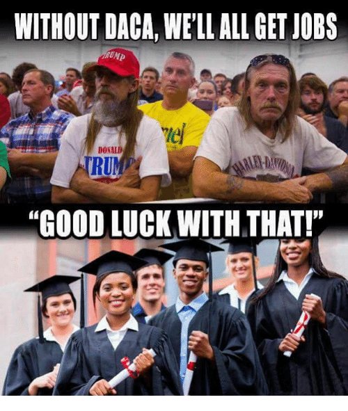 """Good, Jobs, and Luck: WITHOUT DACA, WE'LL ALL GET JOBS  le  DONALD  RUP  """"GOOD LUCK WITH THAT!"""
