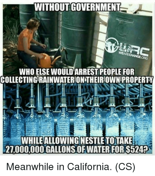 Memes, California, and Government: WITHOUT GOVERNMENT  WHO ELSE WOULD ARREST PEOPLE FOR  COLLECTING RAINWATERION THEIRIOWN PROPERTY  WHILEALLOWING NESTLE TOTAKE  27,000.000 GALLONS.OFWATER:FOR S524 Meanwhile in California. (CS)