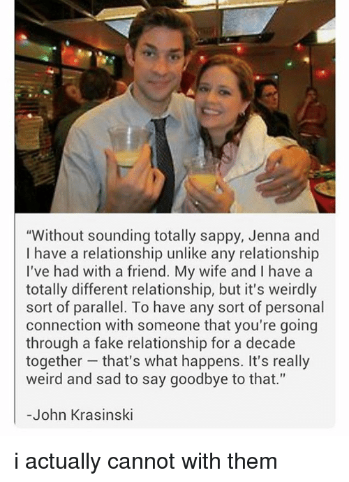 "Fake, John Krasinski, and Memes: ""Without sounding totally sappy, Jenna and  I have a relationship unlike any relationship  I've had with a friend. My wife and I have a  totally different relationship, but it's weirdly  sort of parallel. To have any sort of personal  connection with someone that you're going  through a fake relationship for a decade  together that's what happens. It's really  weird and sad to say goodbye to that.""  -John Krasinski i actually cannot with them"