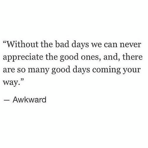 """Bad, Awkward, and Appreciate: """"Without the bad days we can never  appreciate the good ones, and, there  are so many good days coming your  way.  05  Awkward"""