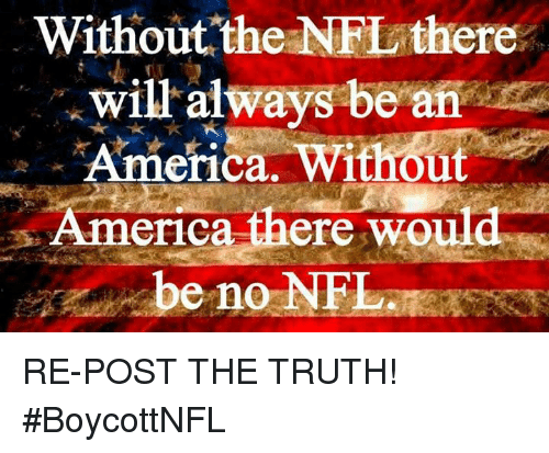 America, Memes, and Nfl: Without the NFL there  will always be an  America, Without  America there would RE-POST THE TRUTH!   #BoycottNFL