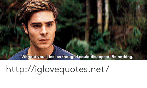 Http, Net, and You: - Without you, I feel as though l could disappear. Be nothing. http://iglovequotes.net/