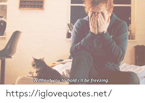 Without You: Without you to  hold i'll be freezing. https://iglovequotes.net/