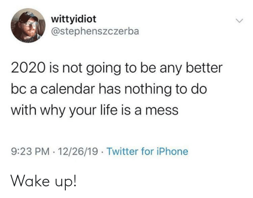 life is a mess: wittyidiot  @stephenszczerba  2020 is not going to be any better  bc a calendar has nothing to do  with why your life is a mess  9:23 PM · 12/26/19 · Twitter for iPhone Wake up!