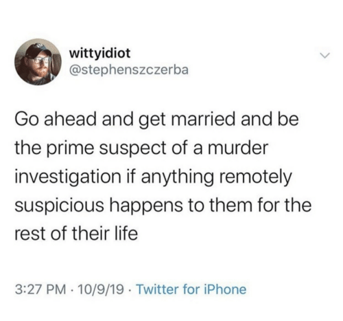 Investigation: wittyidiot  @stephenszczerba  Go ahead and get married and be  the prime suspect of a murder  investigation if anything remotely  suspicious happens to them for the  rest of their life  3:27 PM · 10/9/19 · Twitter for iPhone