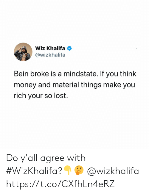 rich: Wiz Khalifa O  @wizkhalifa  Bein broke is a mindstate. If you think  money and material things make you  rich your so lost. Do y'all agree with #WizKhalifa?👇🤔 @wizkhalifa https://t.co/CXfhLn4eRZ