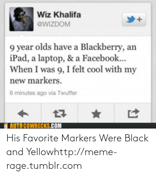 Black and Yellow: Wiz Khalifa  @WIZDOM  9 year olds have a Blackberry, an  iPad, a laptop, & a Facebook...  When I was 9, I felt cool with my  new markers.  6 minutes ago via Twuffer  E AUTO COWRECKS.COM His Favorite Markers Were Black and Yellowhttp://meme-rage.tumblr.com
