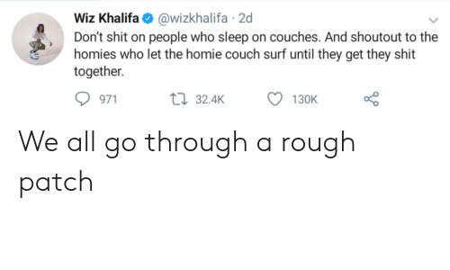 Homie, Shit, and Wiz Khalifa: Wiz Khalifa@wizkhalifa 2d  Don't shit on people who sleep on couches. And shoutout to the  homies who let the homie couch surf until they get they shit  together  971  32.4K  130K We all go through a rough patch