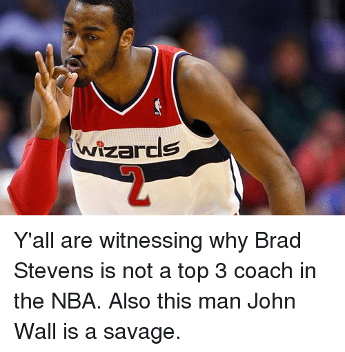 Brads: Wizards Y'all are witnessing why Brad Stevens is not a top 3 coach in the NBA. Also this man John Wall is a savage.