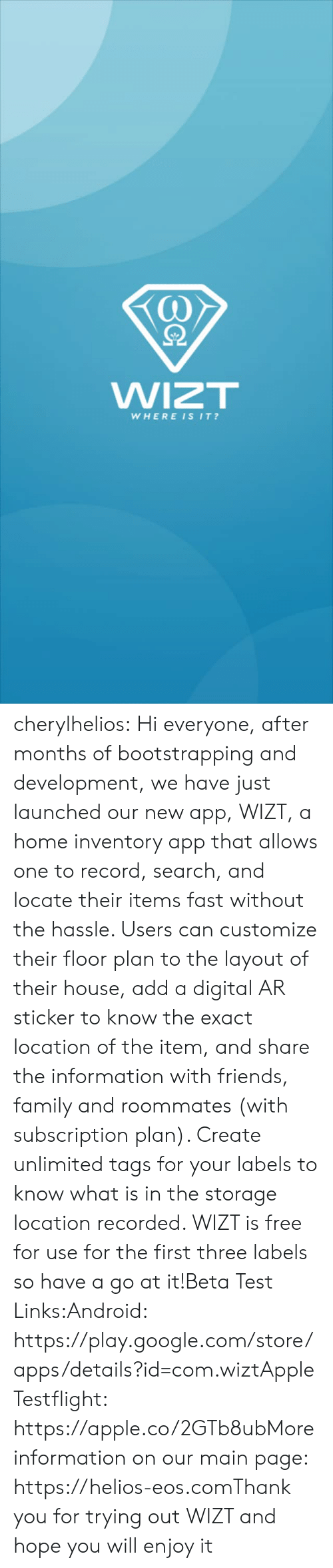 google.com: WIZT  WHEREISIT? cherylhelios:  Hi everyone, after months of bootstrapping and development, we have just launched our new app, WIZT, a home inventory app that allows one to record, search, and locate their items fast without the hassle. Users can customize their floor plan to the layout of their house, add a digital AR sticker to know the exact location of the item, and share the information with friends, family and roommates (with subscription plan). Create unlimited tags for your labels to know what is in the storage location recorded. WIZT is free for use for the first three labels so have a go at it!Beta Test Links:Android: https://play.google.com/store/apps/details?id=com.wiztApple Testflight: https://apple.co/2GTb8ubMore information on our main page: https://helios-eos.comThank you for trying out WIZT and hope you will enjoy it