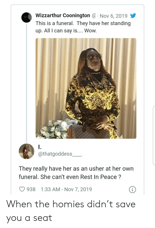 Usher: Wizzarthur Coonington @ Nov 6, 2019  This is a funeral. They have her standing  .  up. All I can say is.... Wow.  I.  @thatgoddess  They really have her as an usher at her own  funeral. She can't even Rest In Peace?  i  938  1:33 AM - Nov 7, 2019 When the homies didn't save you a seat