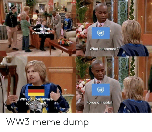 ton: wJBGR111  TON  world war  breaks out  What happened?  Why do you always  look at me?  Force of habbit WW3 meme dump