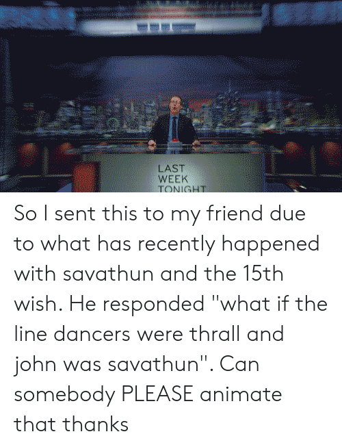 """thrall: wm  LAST  WEEK  TONIGHT So I sent this to my friend due to what has recently happened with savathun and the 15th wish. He responded """"what if the line dancers were thrall and john was savathun"""". Can somebody PLEASE animate that thanks"""