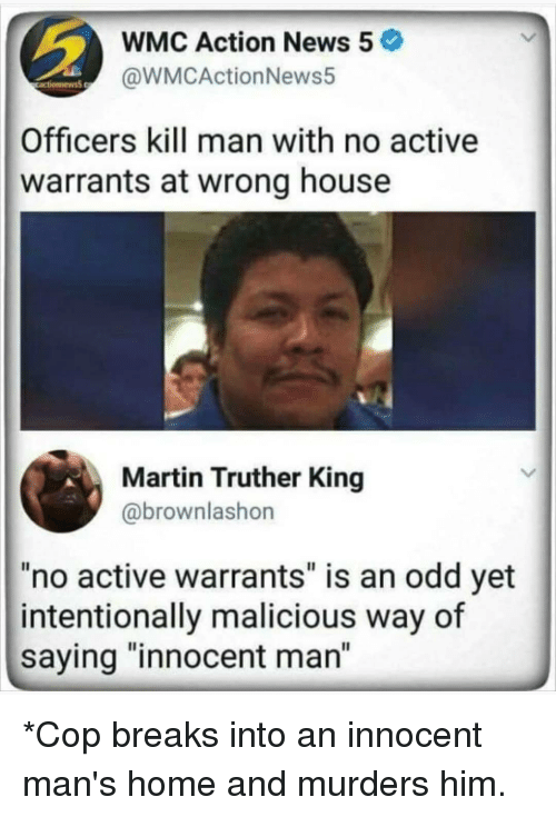 """Martin, Memes, and News: WMC Action News 5  @WMCActionNews5  Officers kill man with no active  warrants at wrong house  Martin Truther King  @brownlashon  no active warrants"""" is an odd yet  intentionally malicious way of  saying """"innocent man"""" *Cop breaks into an innocent man's home and murders him."""