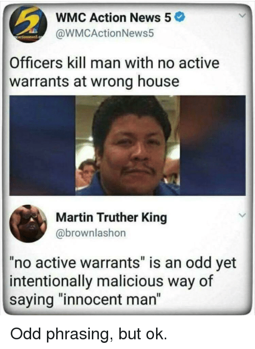 """Martin, News, and House: WMC Action News 5  @WMCActionNews5  Officers kill man with no active  warrants at wrong house  Martin Truther King  @brownlashon  """"no active warrants"""" is an odd yet  intentionally malicious way of  saying """"innocent man"""" Odd phrasing, but ok."""