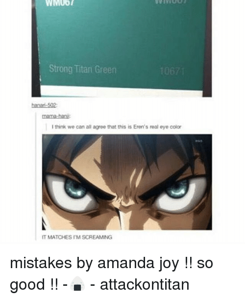 eyes color: WMUOT  Strong Titan Green  nama-bani  I think we can all agree that this is Eren's real eye color  IT MATCHES IMSCREAMING mistakes by amanda joy !! so good !! -🍙 - attackontitan