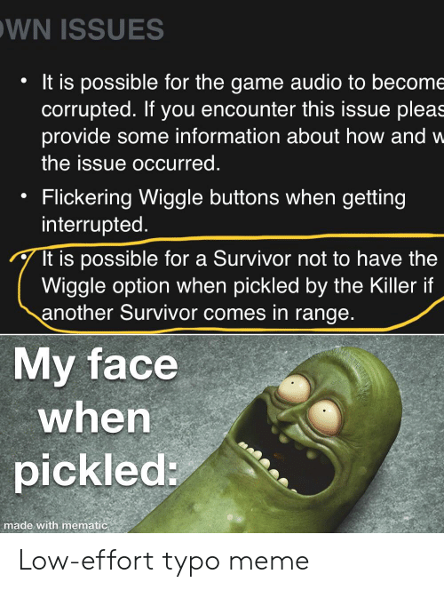 Meme, The Game, and Survivor: WN ISSUES  It is possible for the game audio to become  corrupted. If you encounter this issue pleas  provide some information about how and w  the issue occurred.  Flickering Wiggle buttons when getting  interrupted  It is possible for a Survivor not to have the  Wiggle option when pickled by the Killer if  another Survivor comes in range.  My face  when  pickled:  made with mematic Low-effort typo meme