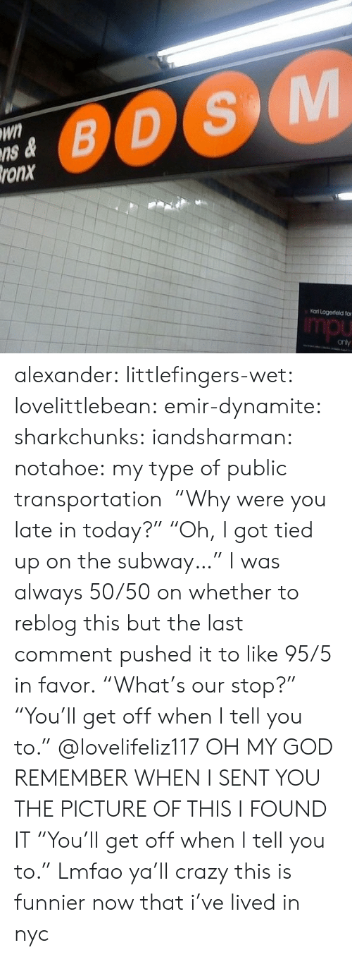 "In Favor: Wn  ns &  ronx  0OS  Kat Logerteld fo  mpu alexander:  littlefingers-wet:  lovelittlebean:   emir-dynamite:  sharkchunks:  iandsharman:  notahoe:  my type of public transportation   ""Why were you late in today?"" ""Oh, I got tied up on the subway…""  I was always 50/50 on whether to reblog this but the last comment pushed it to like 95/5 in favor.  ""What's our stop?"" ""You'll get off when I tell you to.""   @lovelifeliz117 OH MY GOD REMEMBER WHEN I SENT YOU THE PICTURE OF THIS I FOUND IT  ""You'll get off when I tell you to."" Lmfao ya'll crazy  this is funnier now that i've lived in nyc"