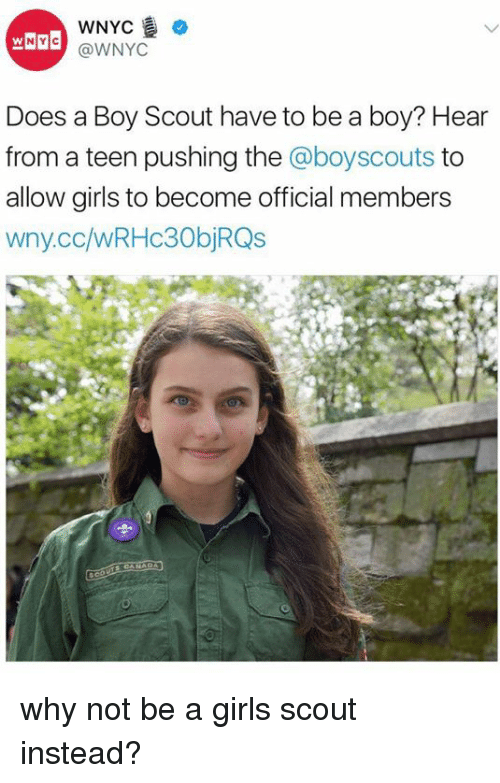 boy scouts: WNYC  NY C  @WNYC  Does a Boy Scout have to be a boy? Hear  from a teen pushing the @boyscouts  to  allow girls to become official members  wny.co/wRHC30bjRQs why not be a girls scout instead?