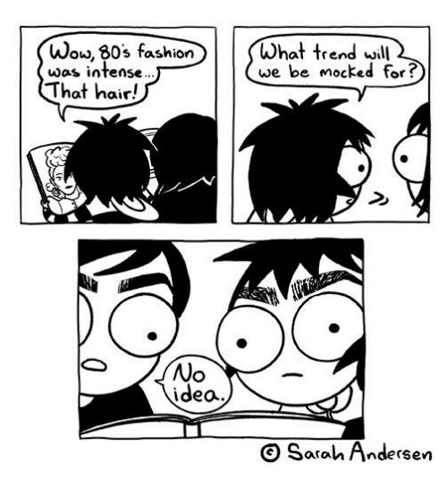 80s, Memes, and Hair: Wo, 80s fashionWhat trend woll2  was intense  we be mocked for?  That hair!  No  idea.  Sarah Andersen