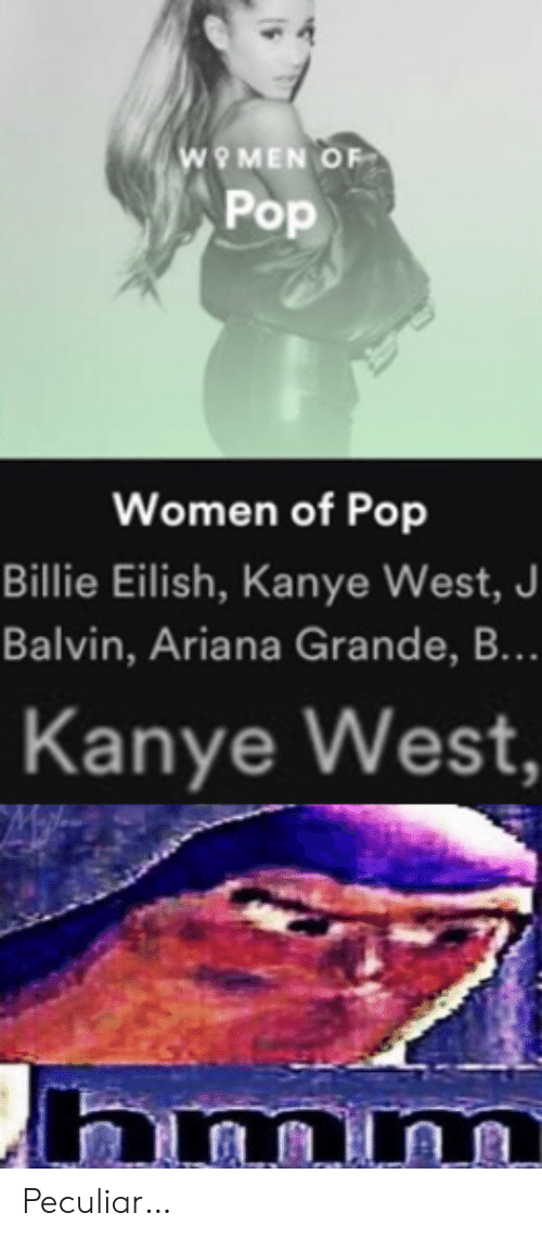 Ariana Grande, Kanye, and Pop: wO MEN OF  Pop  Women of Pop  Billie Eilish, Kanye West, J  Balvin, Ariana Grande, B...  Kanye West,  hmm Peculiar…