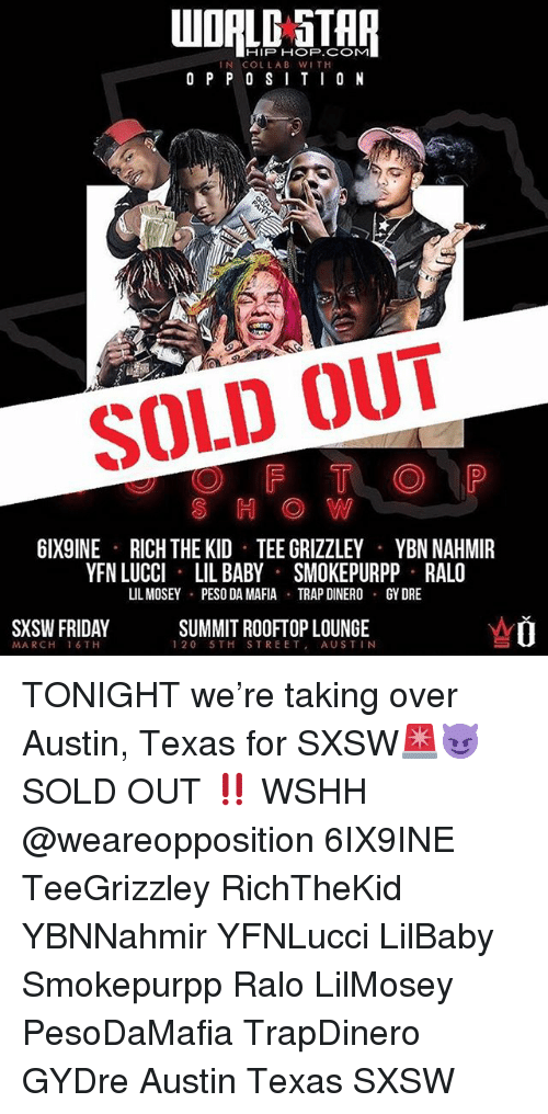 Friday, Memes, and Trap: WOALD STAR  IN COLLAB WITH  O P P 0 SITI0 N  SOLD OUT  S H OW  6IX9INE  RICH THE KID TEE GRIZZLEY  YBN NAHMIR  YFN LUCCI LIL BABY SMOKEPURPP RALO  IL MOSEY  PESO DA MAFIA  TRAP DINERO  GY DRE  SXSW FRIDAY  SUMMIT ROOFTOP LOUNGE  120 5TH STREET, AUSTIN  MARCH 16 TH TONIGHT we're taking over Austin, Texas for SXSW🚨😈 SOLD OUT ‼️ WSHH @weareopposition 6IX9INE TeeGrizzley RichTheKid YBNNahmir YFNLucci LilBaby Smokepurpp Ralo LilMosey PesoDaMafia TrapDinero GYDre Austin Texas SXSW