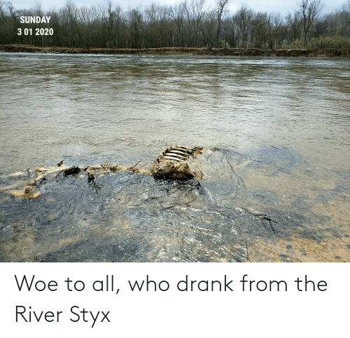 styx: Woe to all, who drank from the River Styx