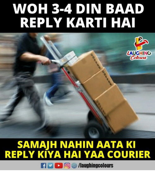 yaa: WOH 3-4 DIN BAAD  REPLY KARTI HAI  LAUGHING  SAMAJH NAHIN AATA KI  REPLY KIYA HAI YAA COURIER  R @) es /laughingcolours