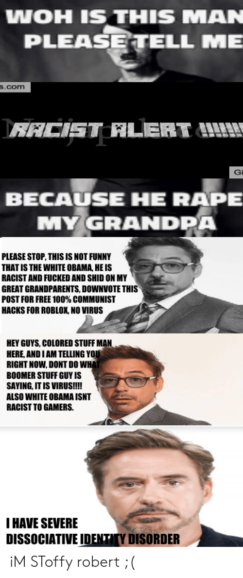 Stuff Man: WOH IS THIS MAN  PLEASE TELL ME  S.com  RACIST LERT  G  BECAUSE HE RAPE  MY GRANDPA  PLEASE STOP,THIS IS NOT FUNNY  THAT IS THE WHITE OBAMA, HE IS  RACIST AND FUCKED AND SHID ON MY  GREAT GRANDPARENTS, DOWNVOTE THIS  POST FOR FREE 100% COMMUNIST  HACKS FOR ROBLOX, NO VIRUS  HEY GUYS, COLORED STUFF MAN  HERE, AND I AM TELLING YOU  RIGHT NOW, DONT DO WHA  BOOMER STUFF GUY IS  SAYING, IT IS VIRUS!!!  ALSO WHITE OBAMA ISNT  RACIST TO GAMERS.  I HAVE SEVERE  DISSOCIATIVE IDENTITY DISORDER iM SToffy robert ;(