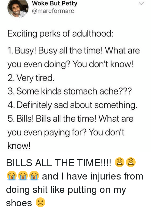 Definitely, Memes, and Petty: Woke But Petty  @marcformarc  Exciting perks of adulthood:  1. Busy! Busy all the time! What are  you even doing? You don't know!  2. Very tired.  3. Some kinda stomach ache???  4. Definitely sad about something.  5. Bills! Bills all the time! What are  you even paying for? You don't  know! BILLS ALL THE TIME!!!! 😩😩😭😭😭 and I have injuries from doing shit like putting on my shoes ☹️